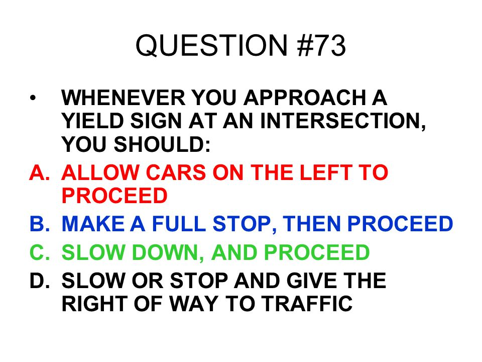 QUESTION #73 WHENEVER YOU APPROACH A YIELD SIGN AT AN INTERSECTION, YOU SHOULD: ALLOW CARS ON THE LEFT TO PROCEED.