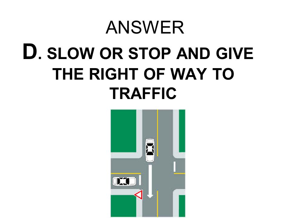 D. SLOW OR STOP AND GIVE THE RIGHT OF WAY TO TRAFFIC