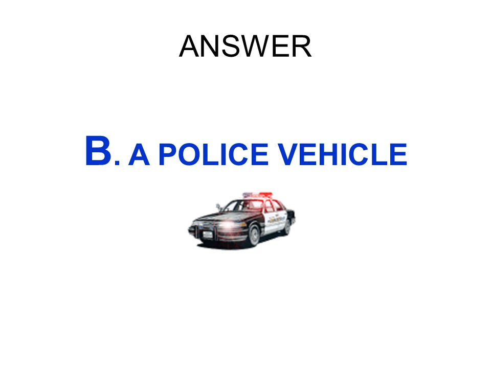 ANSWER B. A POLICE VEHICLE