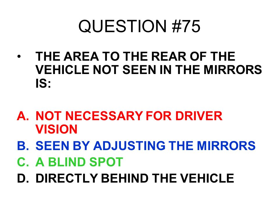QUESTION #75 THE AREA TO THE REAR OF THE VEHICLE NOT SEEN IN THE MIRRORS IS: NOT NECESSARY FOR DRIVER VISION.