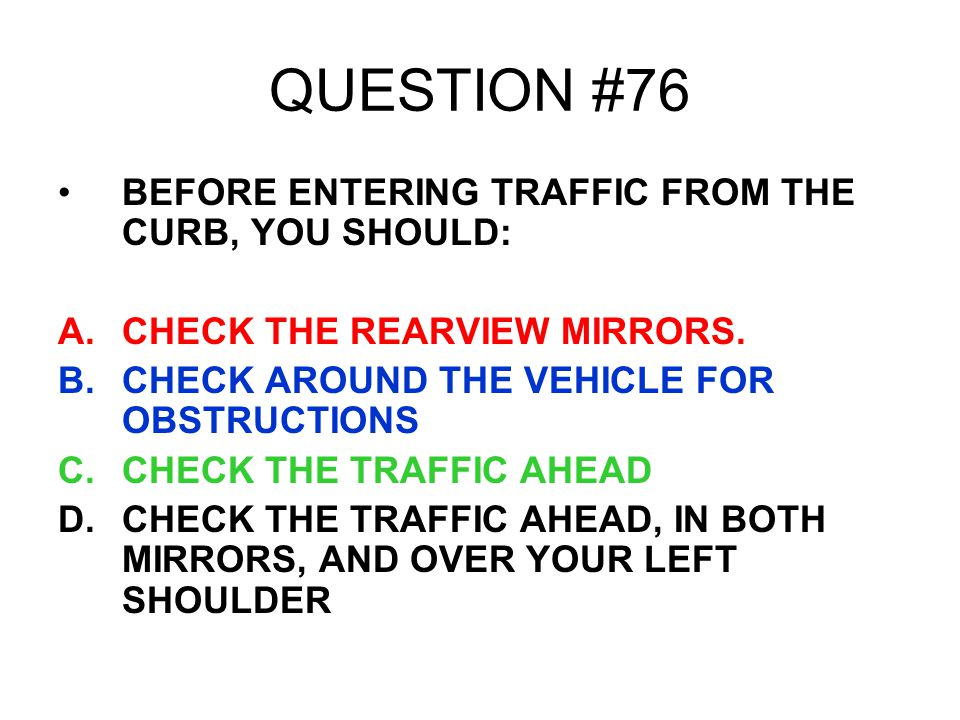 QUESTION #76 BEFORE ENTERING TRAFFIC FROM THE CURB, YOU SHOULD: