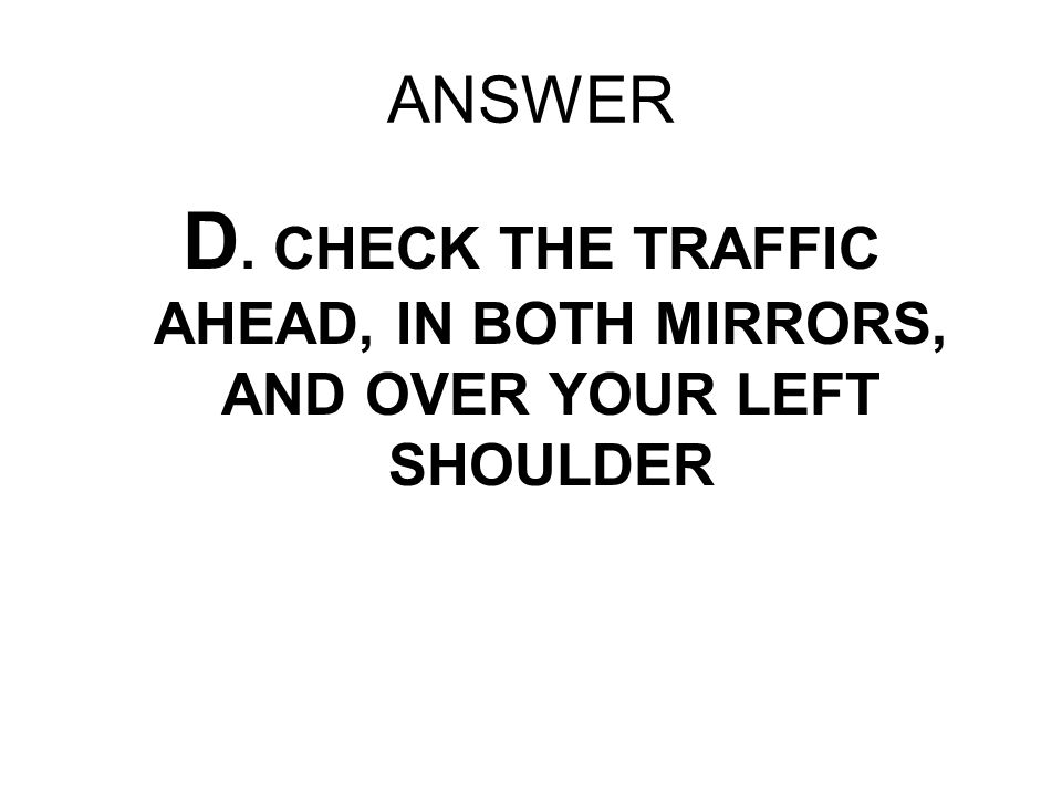 ANSWER D. CHECK THE TRAFFIC AHEAD, IN BOTH MIRRORS, AND OVER YOUR LEFT SHOULDER