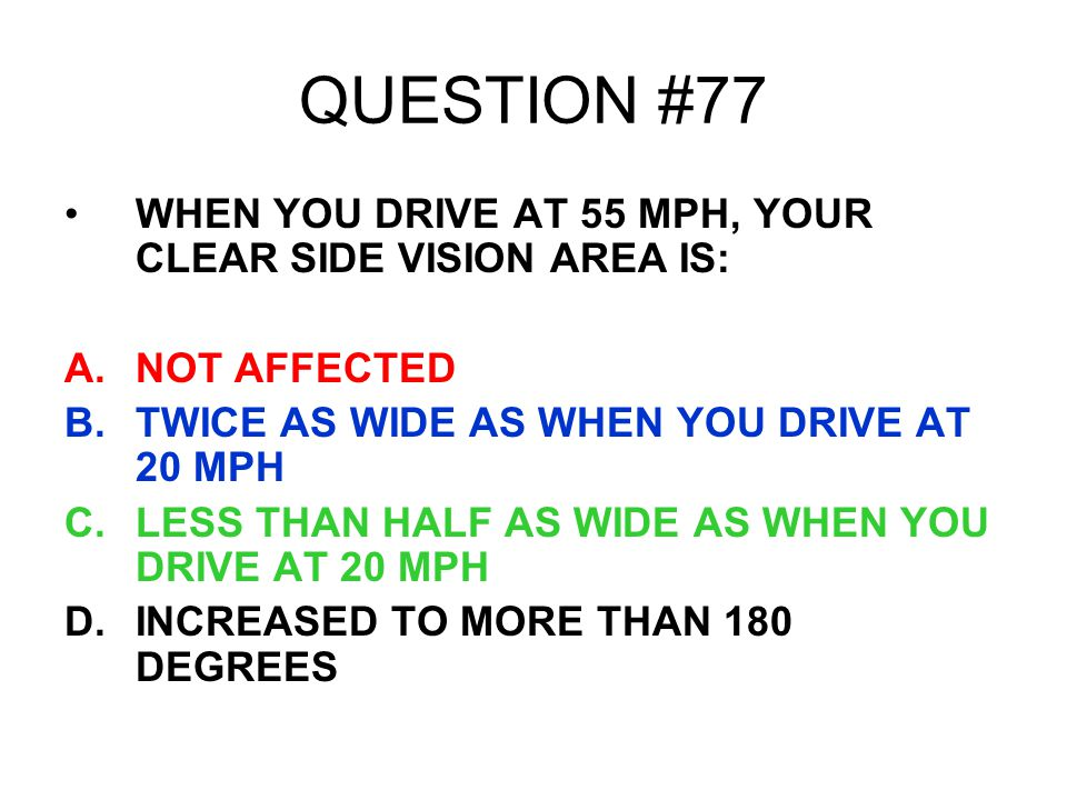 QUESTION #77 WHEN YOU DRIVE AT 55 MPH, YOUR CLEAR SIDE VISION AREA IS: