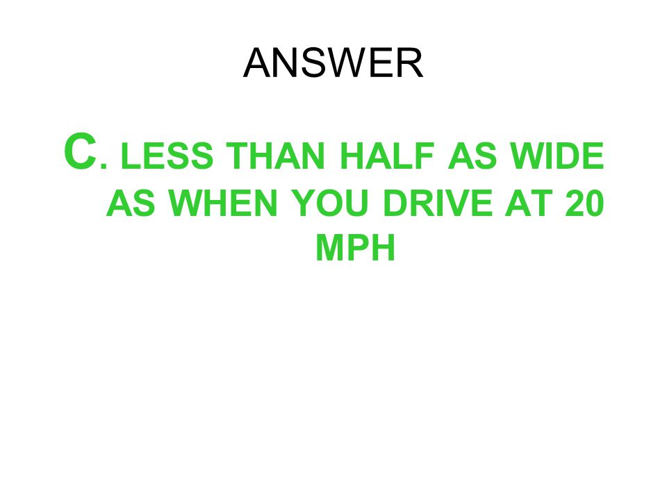 C. LESS THAN HALF AS WIDE AS WHEN YOU DRIVE AT 20 MPH