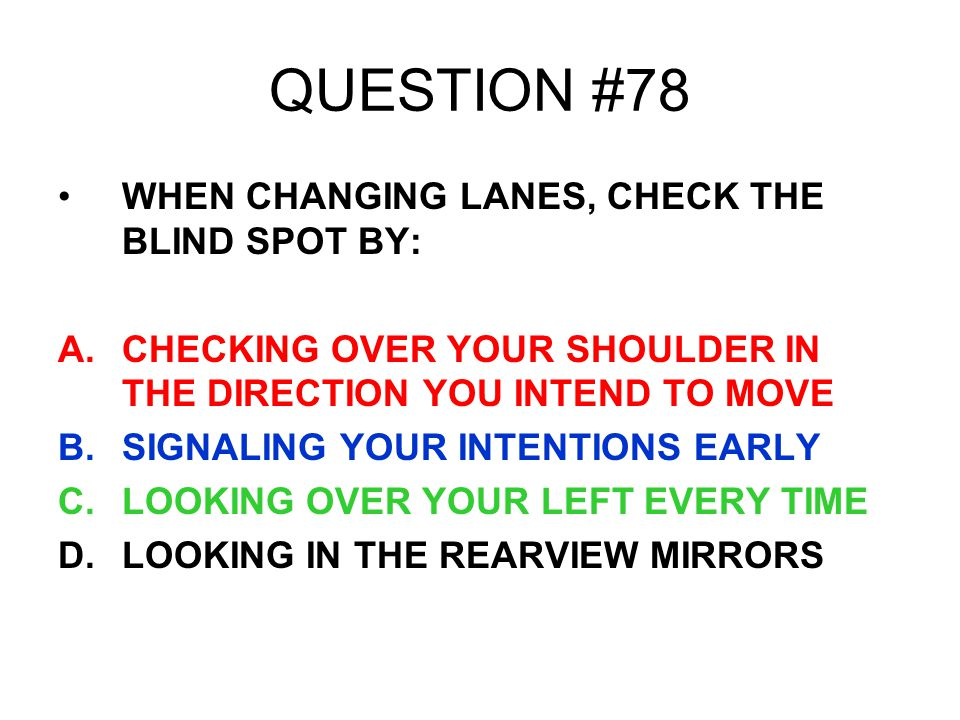 QUESTION #78 WHEN CHANGING LANES, CHECK THE BLIND SPOT BY: