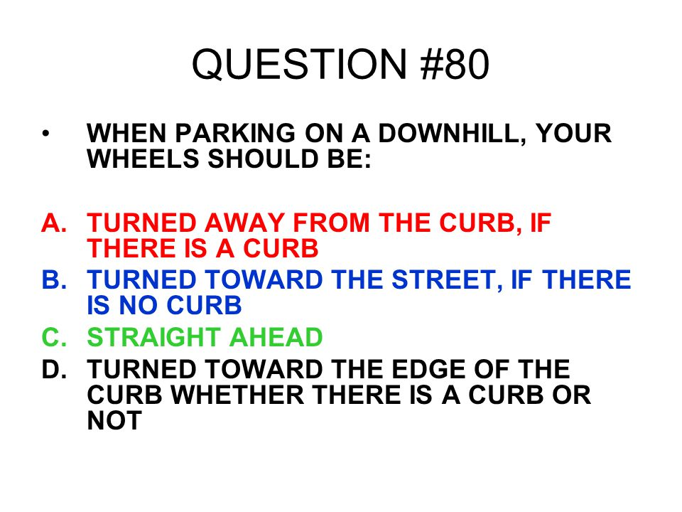QUESTION #80 WHEN PARKING ON A DOWNHILL, YOUR WHEELS SHOULD BE: