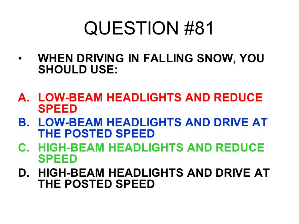 QUESTION #81 WHEN DRIVING IN FALLING SNOW, YOU SHOULD USE: