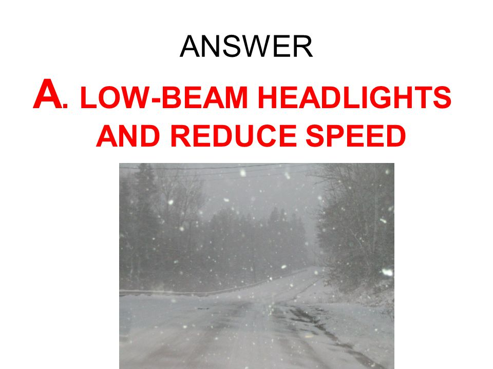 A. LOW-BEAM HEADLIGHTS AND REDUCE SPEED