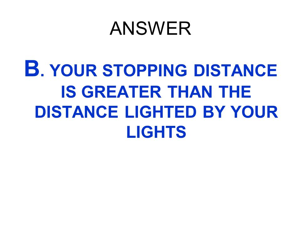 ANSWER B. YOUR STOPPING DISTANCE IS GREATER THAN THE DISTANCE LIGHTED BY YOUR LIGHTS