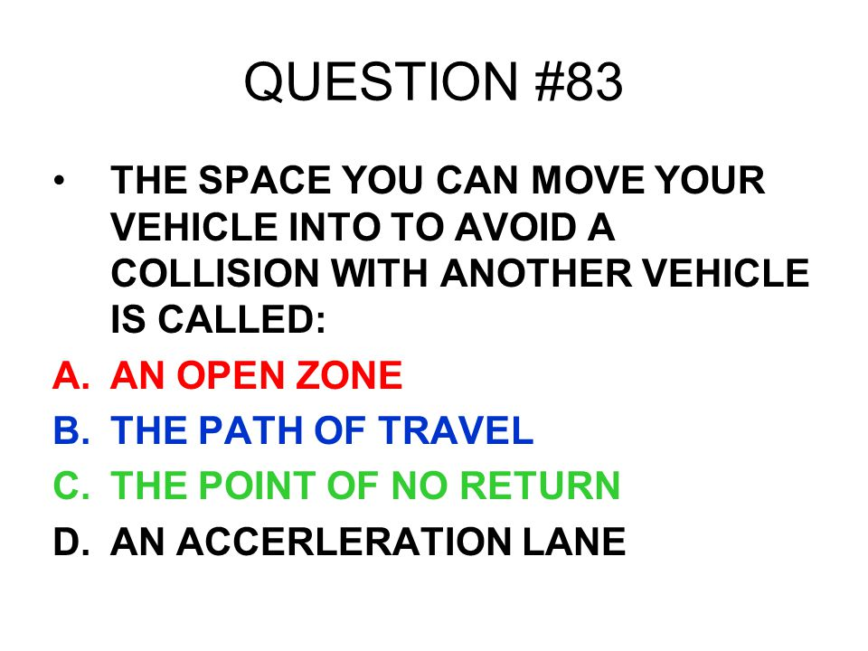 QUESTION #83 THE SPACE YOU CAN MOVE YOUR VEHICLE INTO TO AVOID A COLLISION WITH ANOTHER VEHICLE IS CALLED: