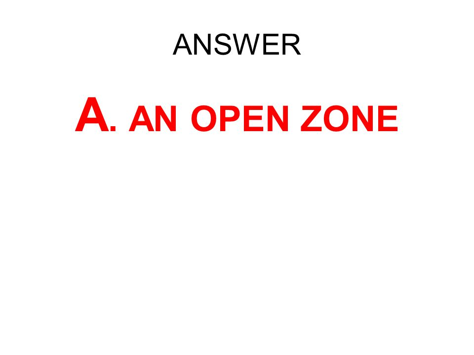 ANSWER A. AN OPEN ZONE