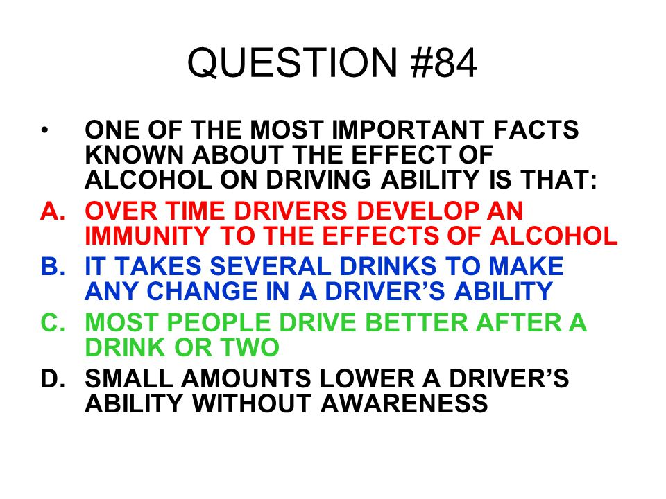 QUESTION #84 ONE OF THE MOST IMPORTANT FACTS KNOWN ABOUT THE EFFECT OF ALCOHOL ON DRIVING ABILITY IS THAT: