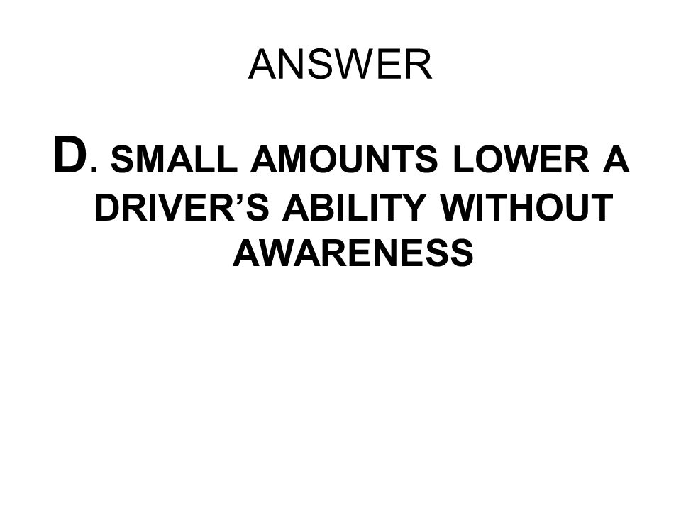 D. SMALL AMOUNTS LOWER A DRIVER'S ABILITY WITHOUT AWARENESS