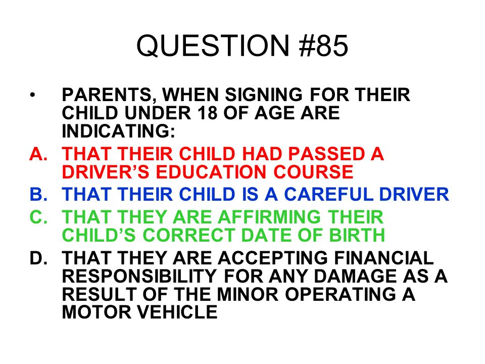QUESTION #85 PARENTS, WHEN SIGNING FOR THEIR CHILD UNDER 18 OF AGE ARE INDICATING: THAT THEIR CHILD HAD PASSED A DRIVER'S EDUCATION COURSE.