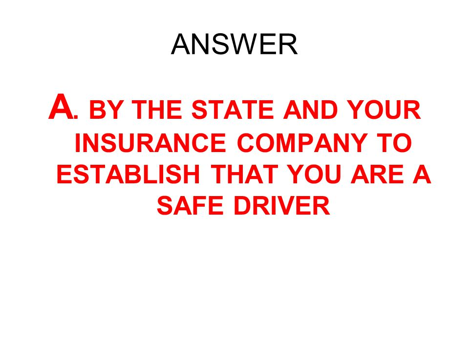 ANSWER A. BY THE STATE AND YOUR INSURANCE COMPANY TO ESTABLISH THAT YOU ARE A SAFE DRIVER