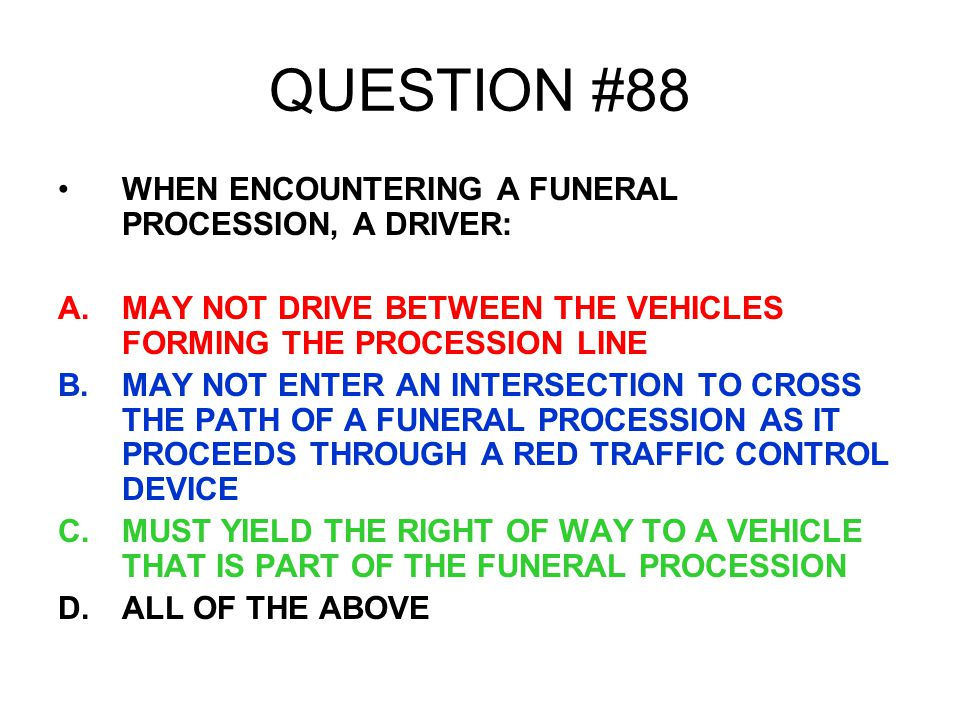QUESTION #88 WHEN ENCOUNTERING A FUNERAL PROCESSION, A DRIVER: