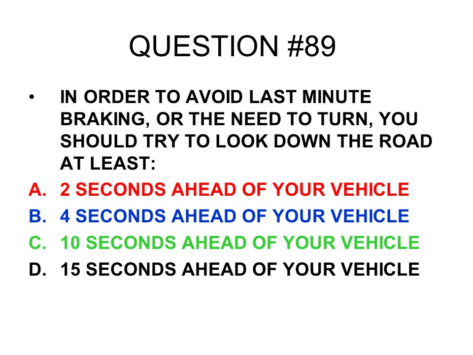 QUESTION #89 IN ORDER TO AVOID LAST MINUTE BRAKING, OR THE NEED TO TURN, YOU SHOULD TRY TO LOOK DOWN THE ROAD AT LEAST: