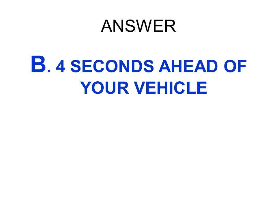 B. 4 SECONDS AHEAD OF YOUR VEHICLE