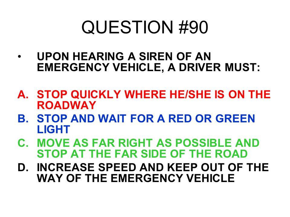 QUESTION #90 UPON HEARING A SIREN OF AN EMERGENCY VEHICLE, A DRIVER MUST: STOP QUICKLY WHERE HE/SHE IS ON THE ROADWAY.
