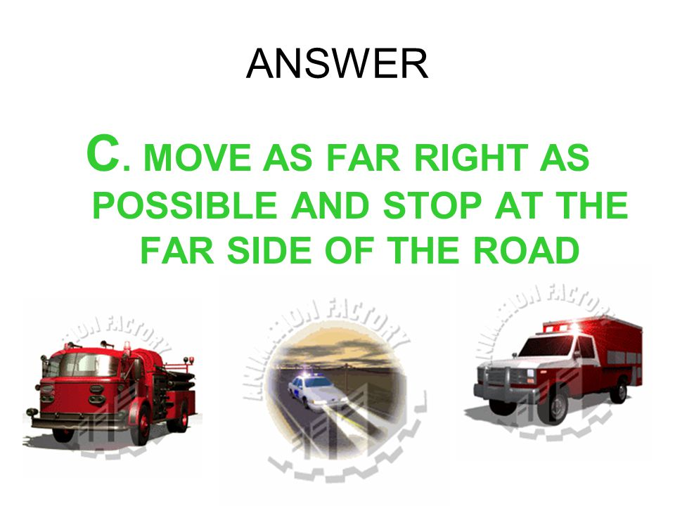 C. MOVE AS FAR RIGHT AS POSSIBLE AND STOP AT THE FAR SIDE OF THE ROAD