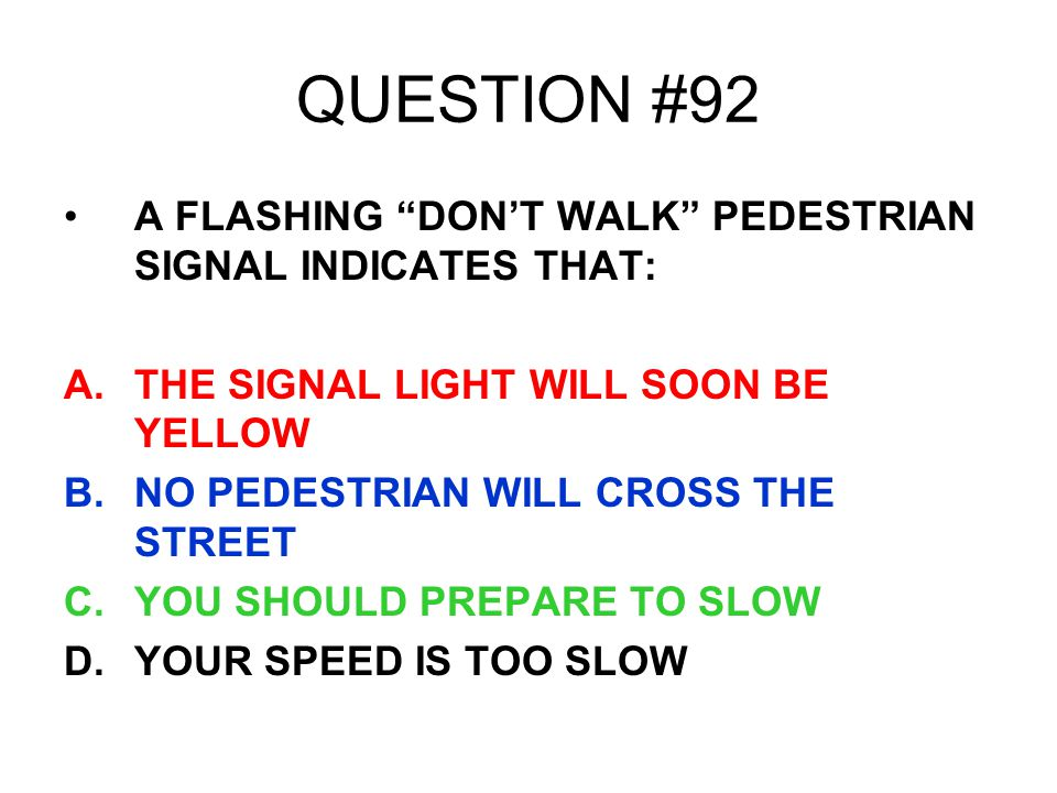 QUESTION #92 A FLASHING DON'T WALK PEDESTRIAN SIGNAL INDICATES THAT: