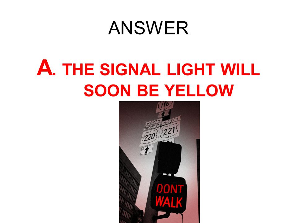A. THE SIGNAL LIGHT WILL SOON BE YELLOW