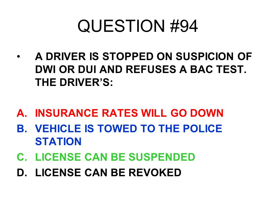QUESTION #94 A DRIVER IS STOPPED ON SUSPICION OF DWI OR DUI AND REFUSES A BAC TEST. THE DRIVER'S: INSURANCE RATES WILL GO DOWN.