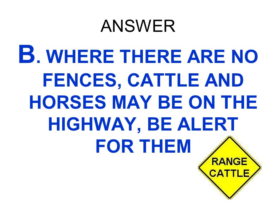 ANSWER B. WHERE THERE ARE NO FENCES, CATTLE AND HORSES MAY BE ON THE HIGHWAY, BE ALERT FOR THEM