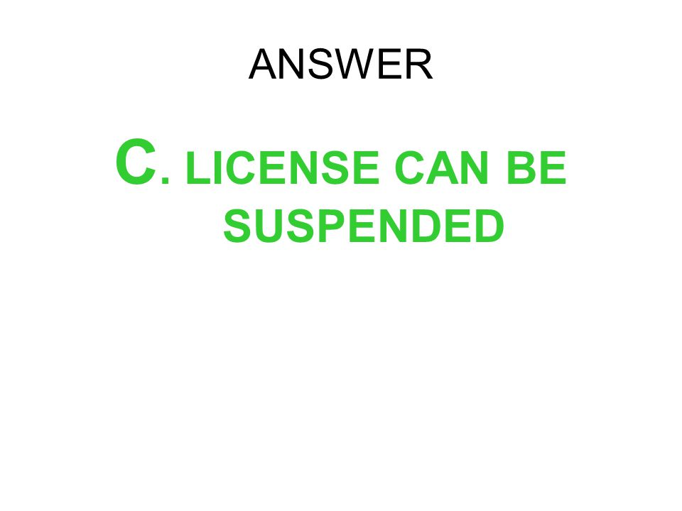 C. LICENSE CAN BE SUSPENDED