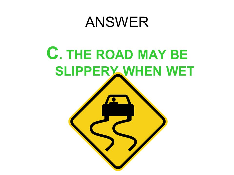 C. THE ROAD MAY BE SLIPPERY WHEN WET