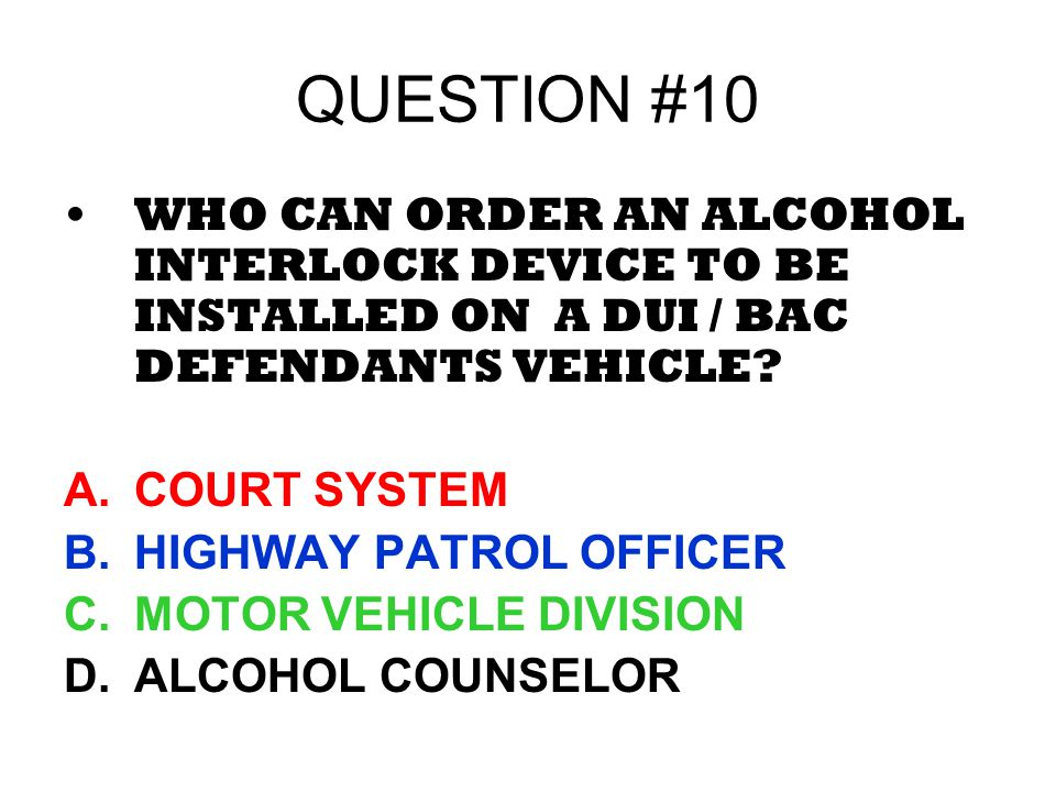 QUESTION #10 WHO CAN ORDER AN ALCOHOL INTERLOCK DEVICE TO BE INSTALLED ON A DUI / BAC DEFENDANTS VEHICLE