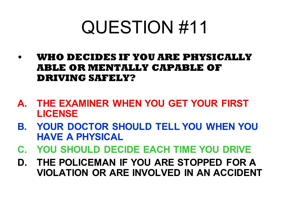 QUESTION #11 WHO DECIDES IF YOU ARE PHYSICALLY ABLE OR MENTALLY CAPABLE OF DRIVING SAFELY THE EXAMINER WHEN YOU GET YOUR FIRST LICENSE.