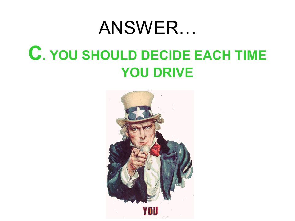 C. YOU SHOULD DECIDE EACH TIME YOU DRIVE