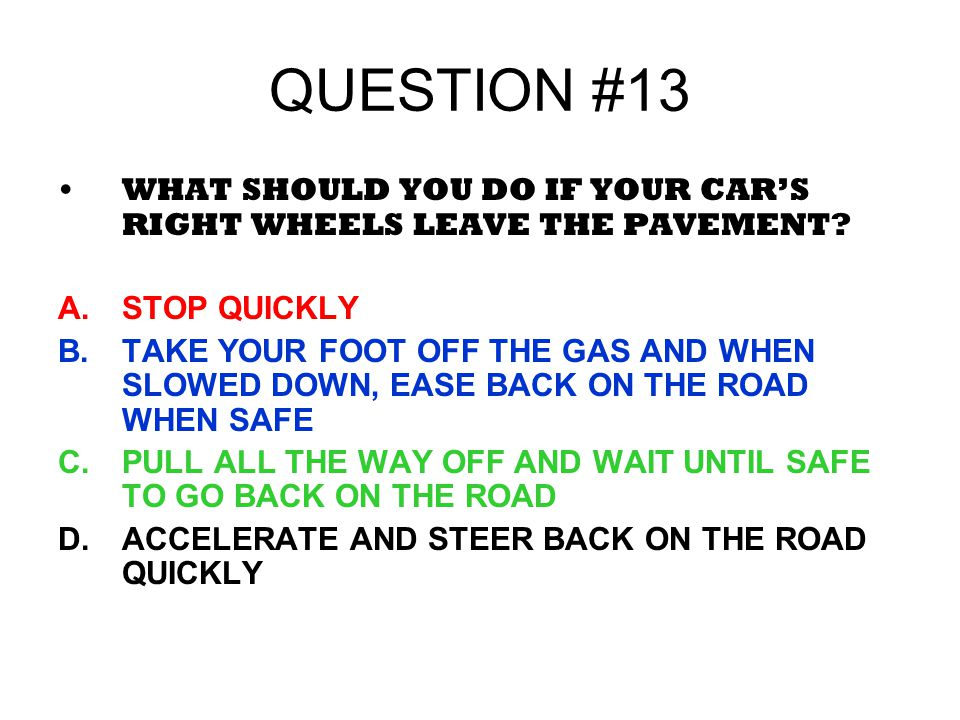 QUESTION #13 WHAT SHOULD YOU DO IF YOUR CAR'S RIGHT WHEELS LEAVE THE PAVEMENT STOP QUICKLY.