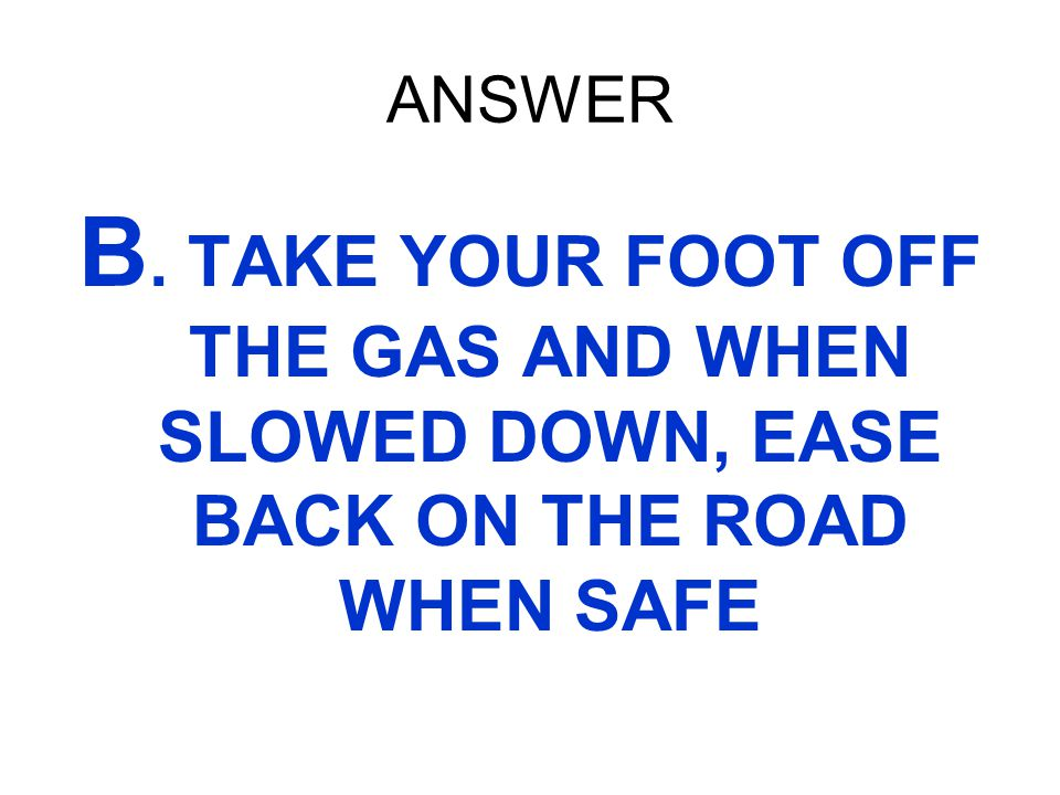 ANSWER B. TAKE YOUR FOOT OFF THE GAS AND WHEN SLOWED DOWN, EASE BACK ON THE ROAD WHEN SAFE