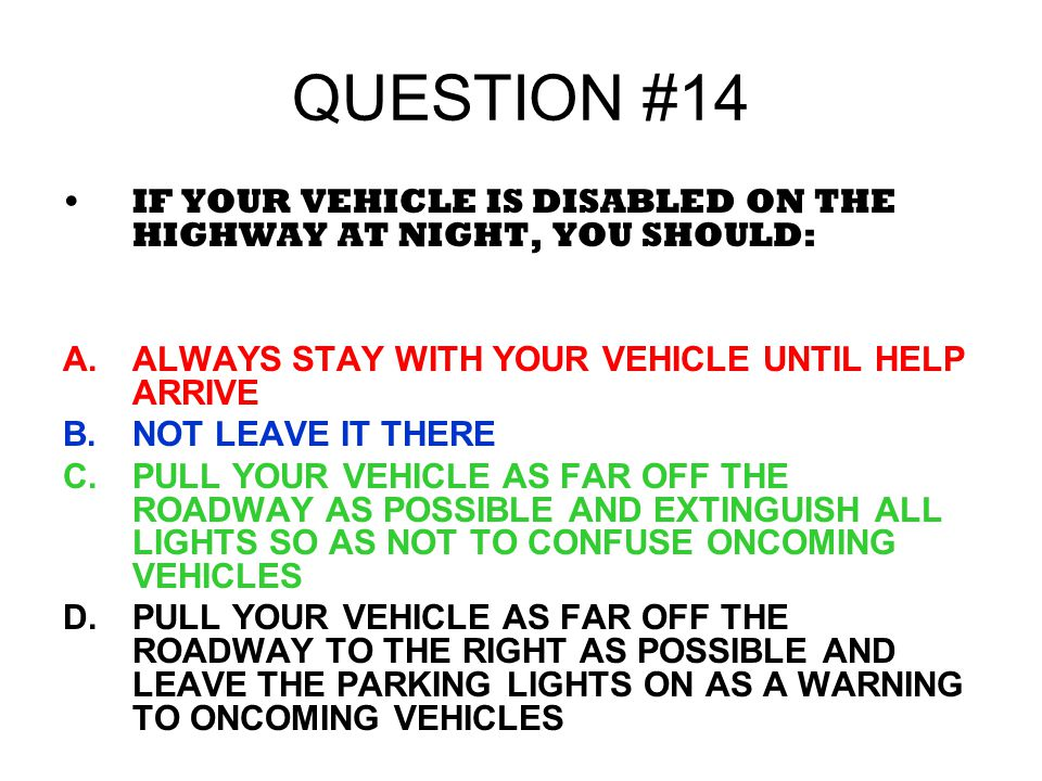 QUESTION #14 IF YOUR VEHICLE IS DISABLED ON THE HIGHWAY AT NIGHT, YOU SHOULD: ALWAYS STAY WITH YOUR VEHICLE UNTIL HELP ARRIVE.