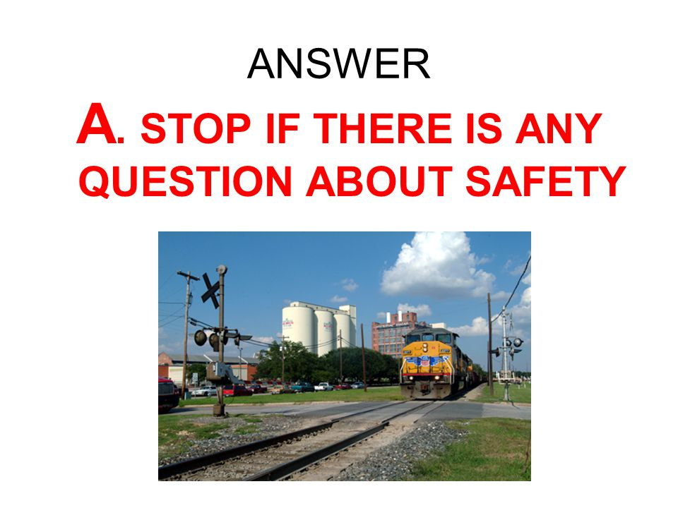 A. STOP IF THERE IS ANY QUESTION ABOUT SAFETY