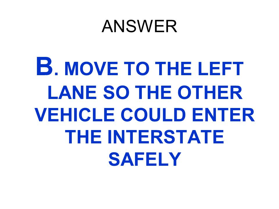 ANSWER B. MOVE TO THE LEFT LANE SO THE OTHER VEHICLE COULD ENTER THE INTERSTATE SAFELY
