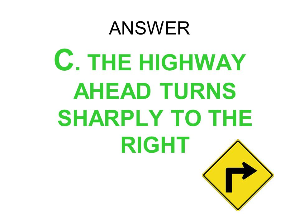 C. THE HIGHWAY AHEAD TURNS SHARPLY TO THE RIGHT