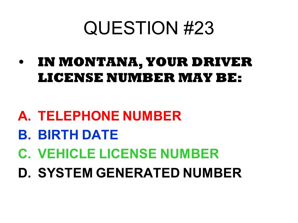 QUESTION #23 IN MONTANA, YOUR DRIVER LICENSE NUMBER MAY BE: