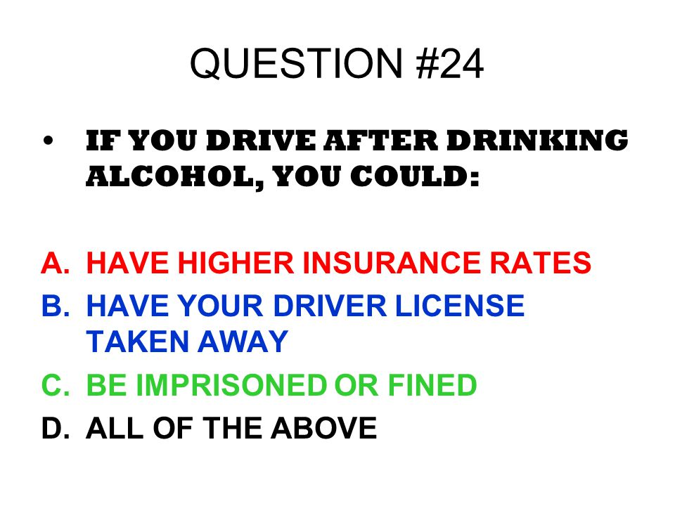 QUESTION #24 IF YOU DRIVE AFTER DRINKING ALCOHOL, YOU COULD: