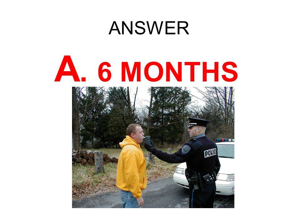 ANSWER A. 6 MONTHS