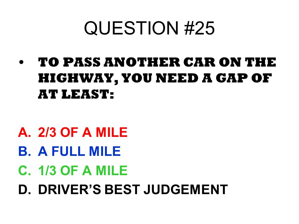 QUESTION #25 TO PASS ANOTHER CAR ON THE HIGHWAY, YOU NEED A GAP OF AT LEAST: 2/3 OF A MILE. A FULL MILE.