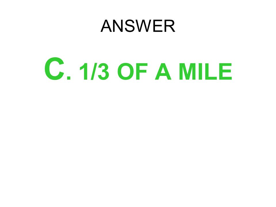 ANSWER C. 1/3 OF A MILE