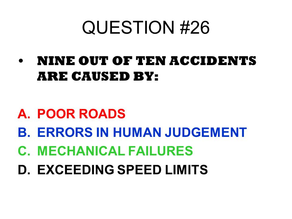 QUESTION #26 NINE OUT OF TEN ACCIDENTS ARE CAUSED BY: POOR ROADS