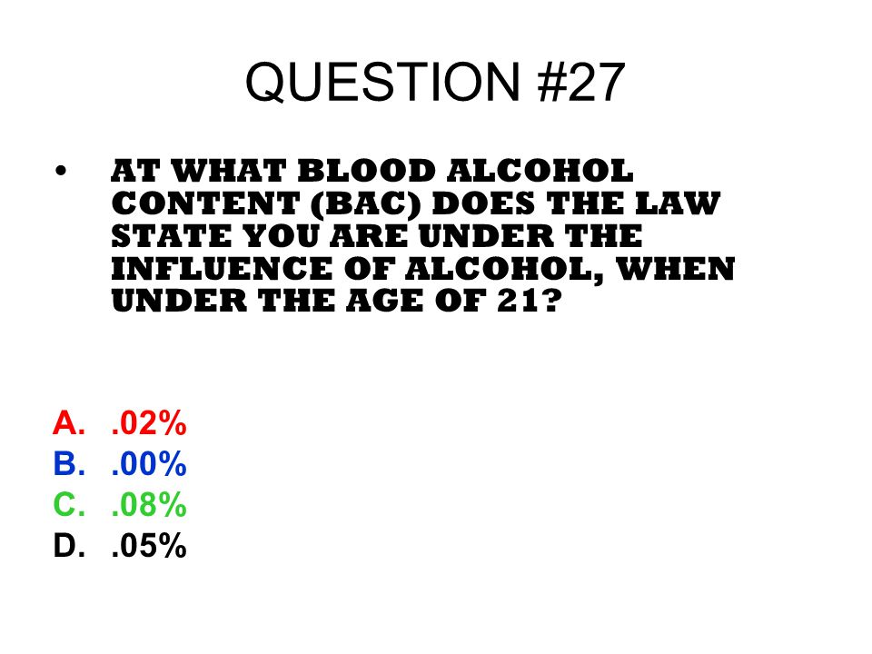QUESTION #27 AT WHAT BLOOD ALCOHOL CONTENT (BAC) DOES THE LAW STATE YOU ARE UNDER THE INFLUENCE OF ALCOHOL, WHEN UNDER THE AGE OF 21