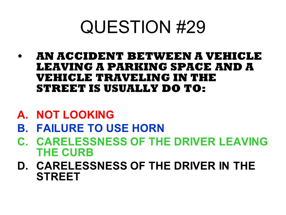 QUESTION #29 AN ACCIDENT BETWEEN A VEHICLE LEAVING A PARKING SPACE AND A VEHICLE TRAVELING IN THE STREET IS USUALLY DO TO:
