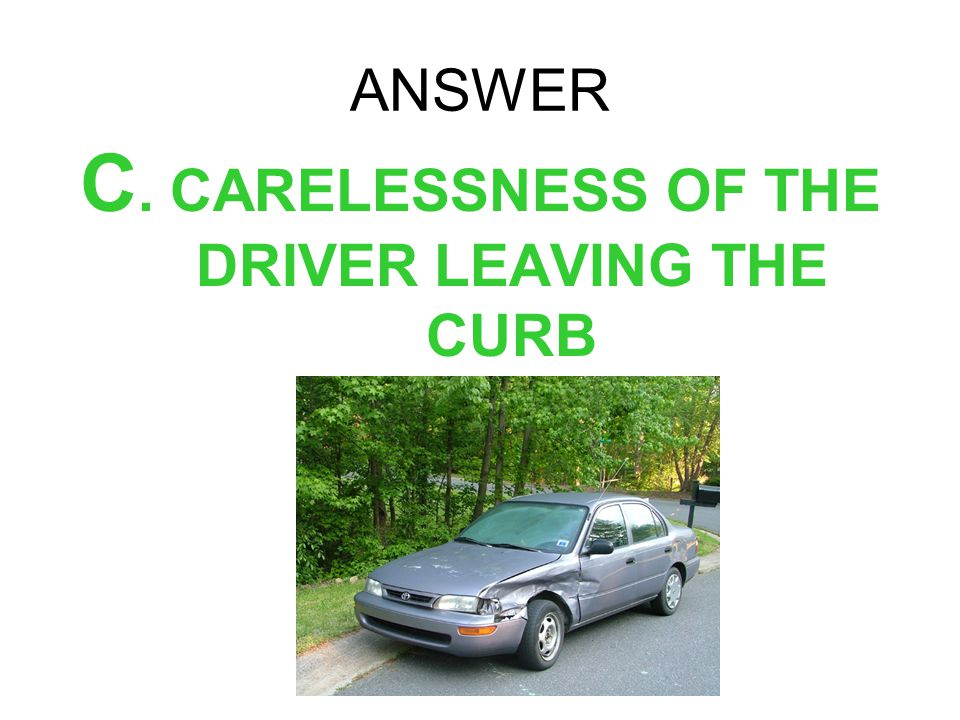 C. CARELESSNESS OF THE DRIVER LEAVING THE CURB