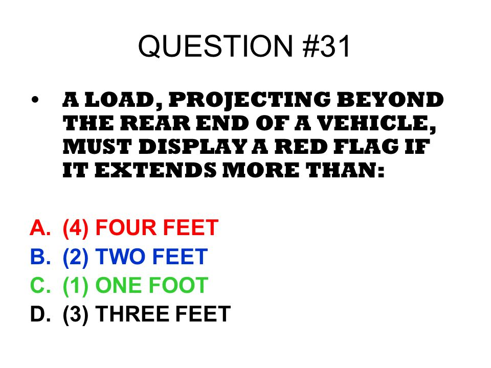 QUESTION #31 A LOAD, PROJECTING BEYOND THE REAR END OF A VEHICLE, MUST DISPLAY A RED FLAG IF IT EXTENDS MORE THAN: