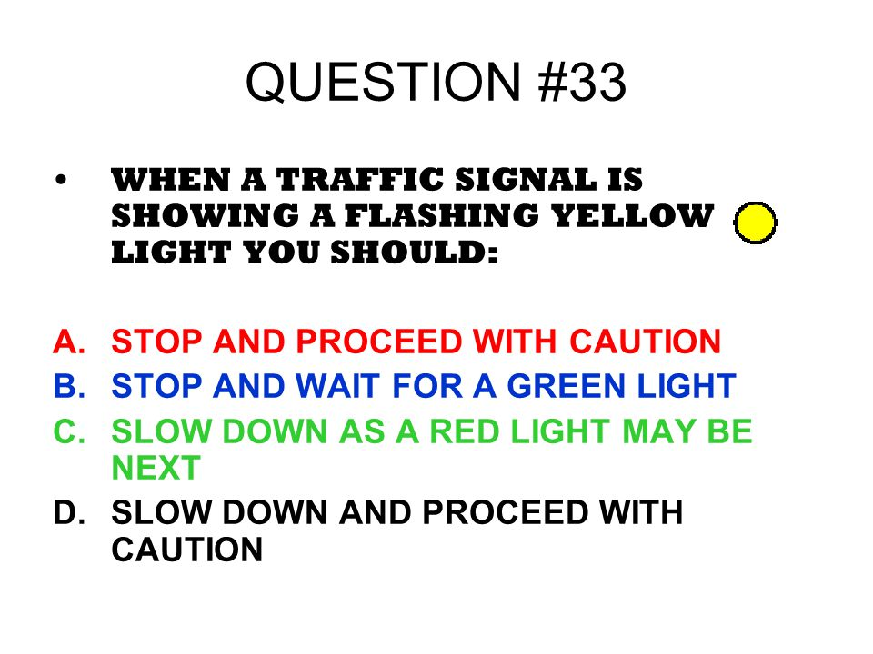 QUESTION #33 WHEN A TRAFFIC SIGNAL IS SHOWING A FLASHING YELLOW LIGHT YOU SHOULD: STOP AND PROCEED WITH CAUTION.